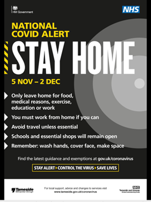 Stay Home 5 Nov - 2 Dec Only leave your home for food, medical reasons, exercise, education or work. You must work from home if you can. Avoid travel unless essential. Schools and essential shops will remain open. Remember wash hands cover face make space.